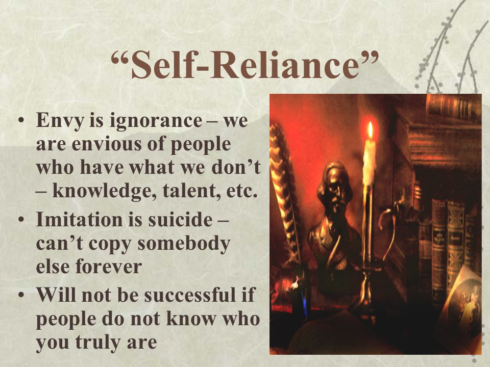 Self-Reliance We must accept ourselves as we are; limitations and talents / strengths and weaknesses Need to know yourself well if you are going to excel / achieve in any area; use the talents you are given because success will only come from your hard work