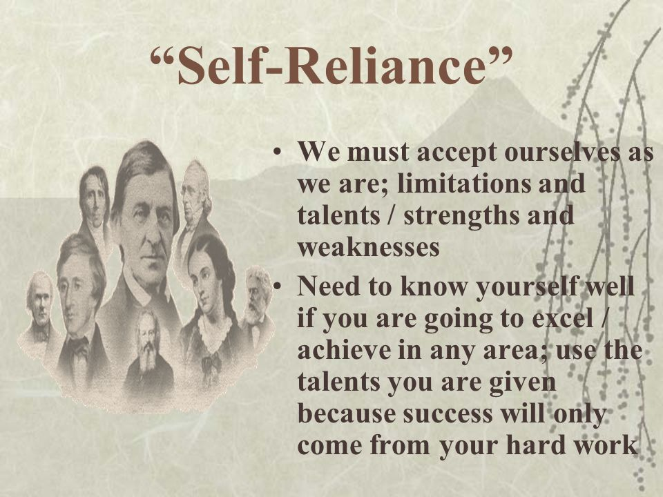 """""""Self-Reliance"""" We must accept ourselves as we are; limitations and talents / strengths and weaknesses Need to know yourself well if you are going to"""