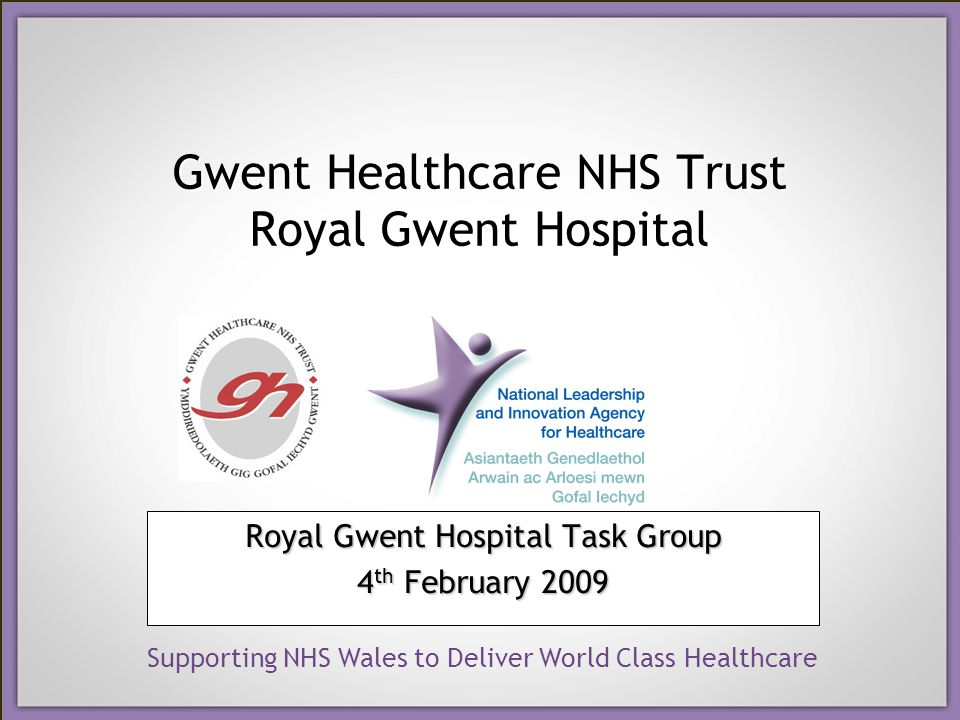Supporting NHS Wales to Deliver World Class Healthcare Gwent Healthcare NHS Trust Royal Gwent Hospital Royal Gwent Hospital Task Group 4 th February 2009