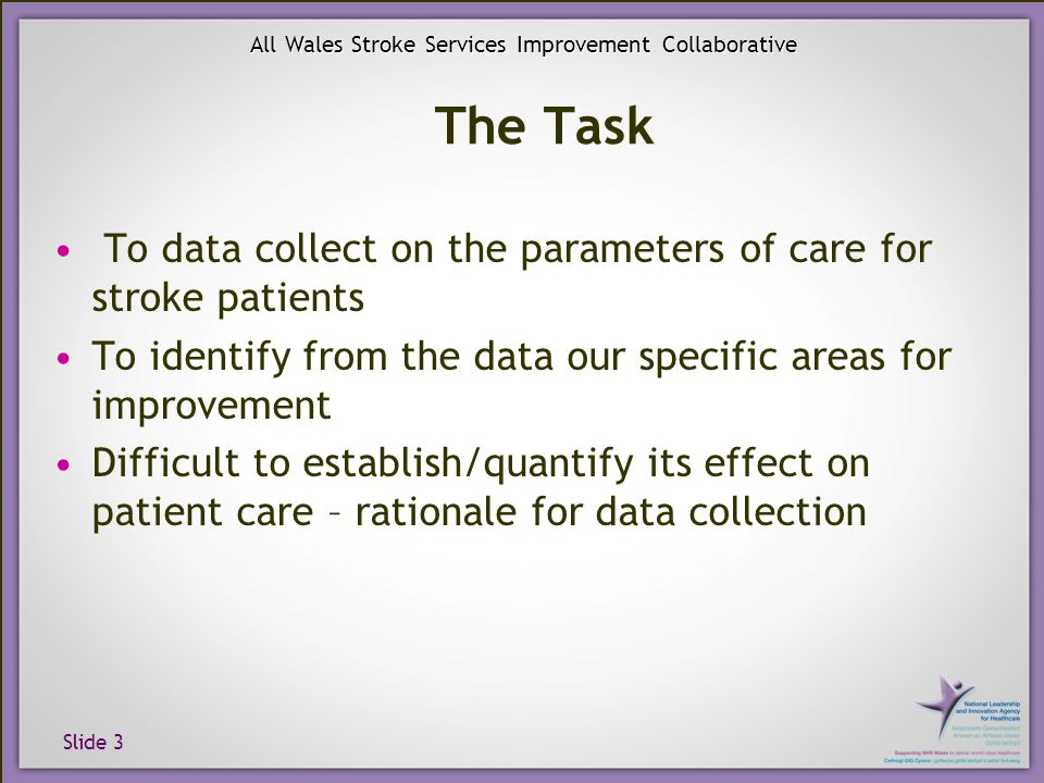 Slide 3 All Wales Stroke Services Improvement Collaborative The Task To data collect on the parameters of care for stroke patients To identify from the data our specific areas for improvement Difficult to establish/quantify its effect on patient care – rationale for data collection