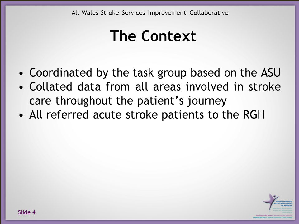 Slide 4 All Wales Stroke Services Improvement Collaborative The Context Coordinated by the task group based on the ASU Collated data from all areas in