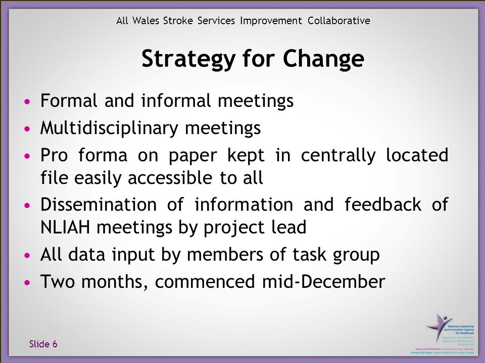 Slide 6 All Wales Stroke Services Improvement Collaborative Strategy for Change Formal and informal meetings Multidisciplinary meetings Pro forma on p