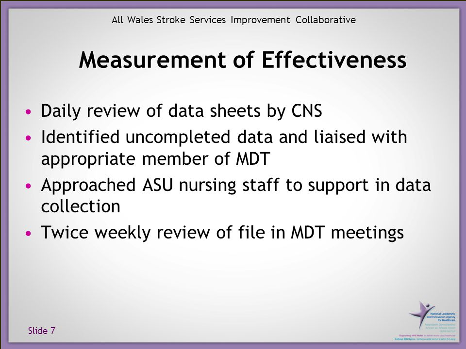 Slide 7 All Wales Stroke Services Improvement Collaborative Measurement of Effectiveness Daily review of data sheets by CNS Identified uncompleted data and liaised with appropriate member of MDT Approached ASU nursing staff to support in data collection Twice weekly review of file in MDT meetings