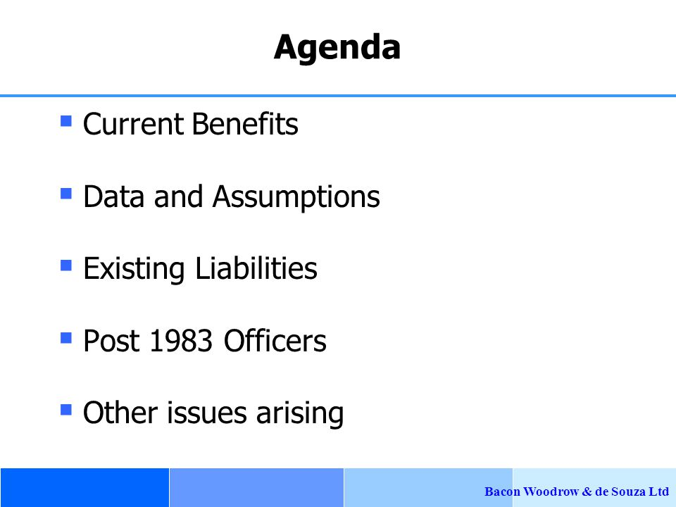 Bacon Woodrow & de Souza Ltd Agenda  Current Benefits  Data and Assumptions  Existing Liabilities  Post 1983 Officers  Other issues arising