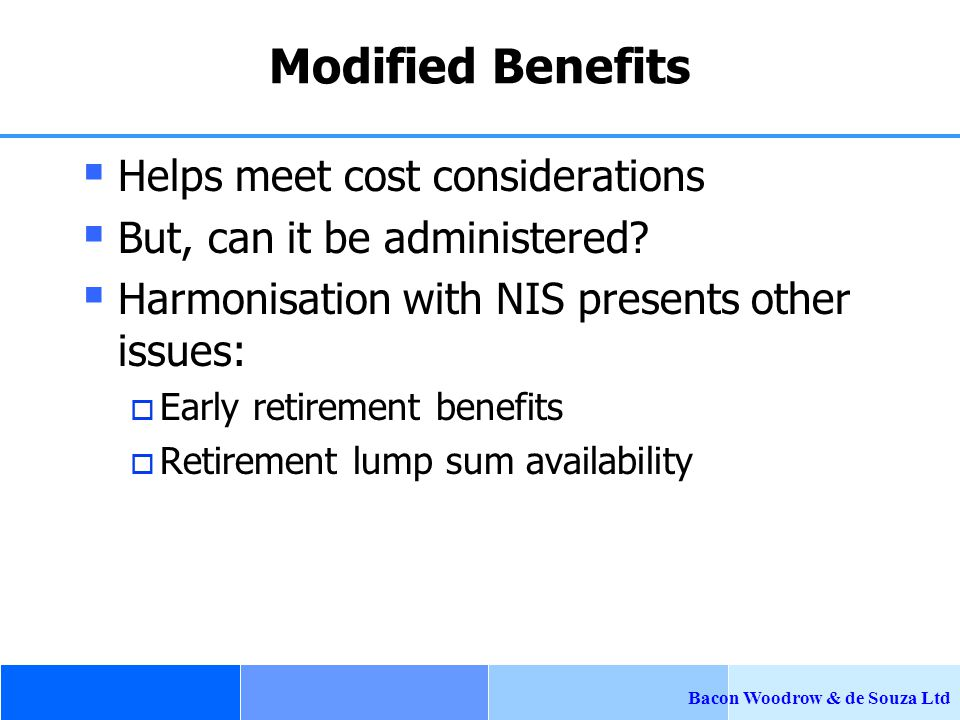 Bacon Woodrow & de Souza Ltd Modified Benefits  Helps meet cost considerations  But, can it be administered.
