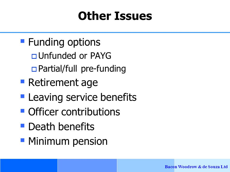 Bacon Woodrow & de Souza Ltd Other Issues  Funding options  Unfunded or PAYG  Partial/full pre-funding  Retirement age  Leaving service benefits  Officer contributions  Death benefits  Minimum pension
