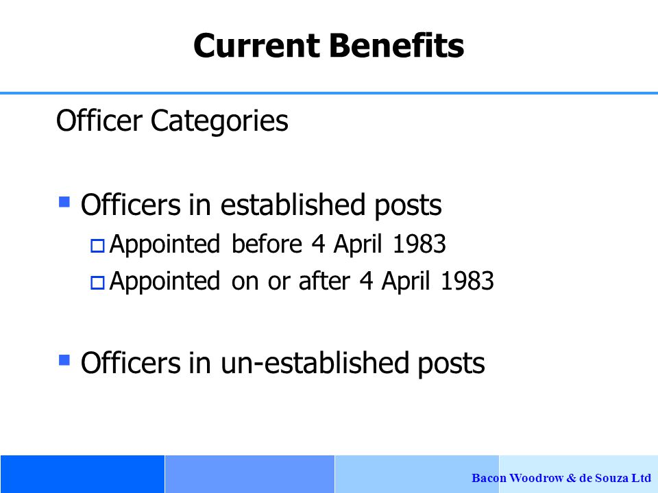 Bacon Woodrow & de Souza Ltd Current Benefits Officer Categories  Officers in established posts  Appointed before 4 April 1983  Appointed on or after 4 April 1983  Officers in un-established posts