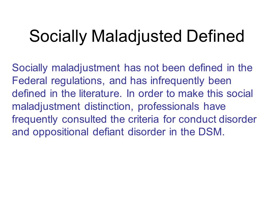 Socially Maladjusted Defined Socially maladjustment has not been defined in the Federal regulations, and has infrequently been defined in the literatu
