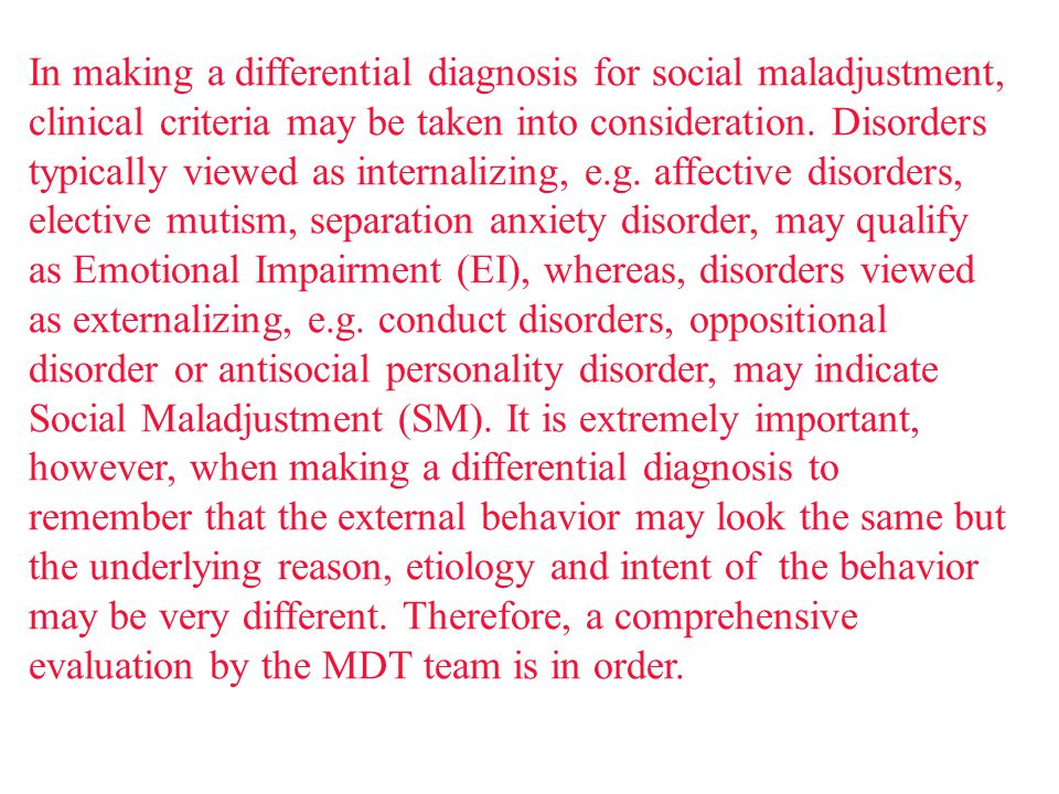 In making a differential diagnosis for social maladjustment, clinical criteria may be taken into consideration. Disorders typically viewed as internal