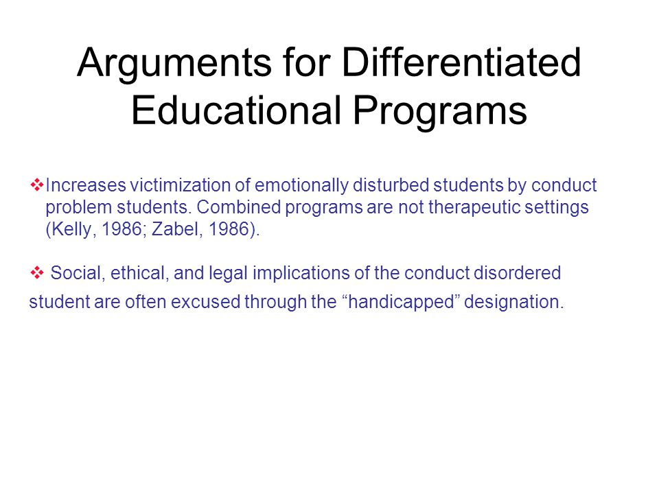 Arguments for Differentiated Educational Programs  Increases victimization of emotionally disturbed students by conduct problem students. Combined pr