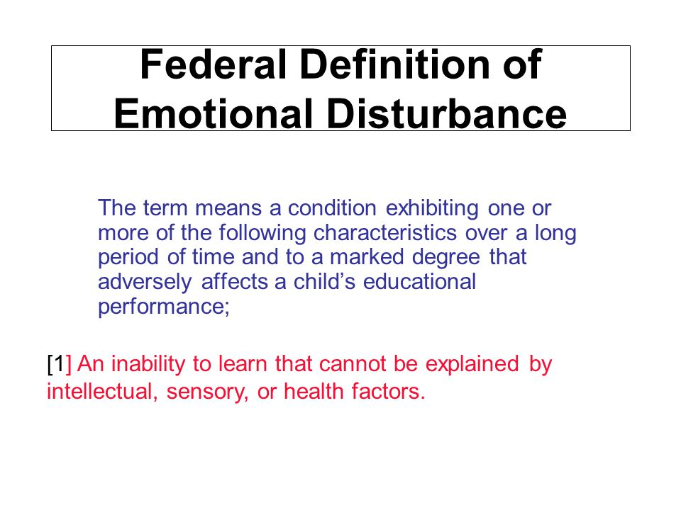 Federal Definition of Emotional Disturbance The term means a condition exhibiting one or more of the following characteristics over a long period of t