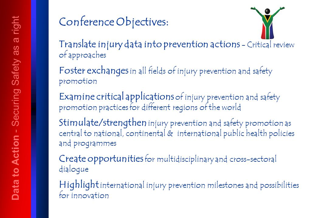 Conference Objectives: Translate injury data into prevention actions - Critical review of approaches Foster exchanges in all fields of injury prevention and safety promotion Examine critical applications of injury prevention and safety promotion practices for different regions of the world Stimulate/strengthen injury prevention and safety promotion as central to national, continental & international public health policies and programmes Create opportunities for multidisciplinary and cross-sectoral dialogue Highlight international injury prevention milestones and possibilities for innovation Data to Action - Securing Safety as a right