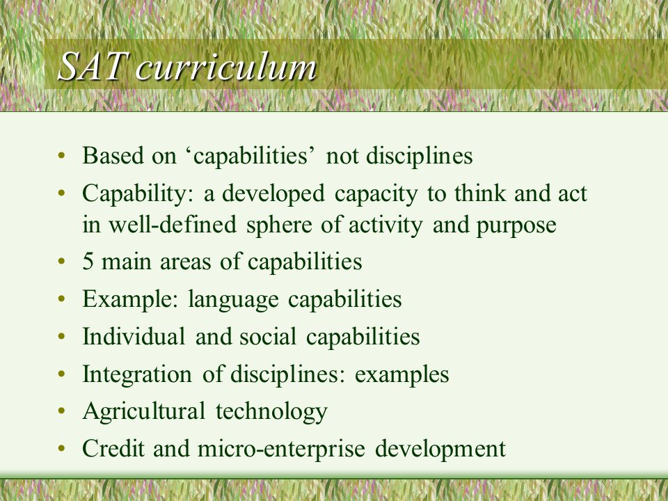 SAT curriculum Based on 'capabilities' not disciplines Capability: a developed capacity to think and act in well-defined sphere of activity and purpose 5 main areas of capabilities Example: language capabilities Individual and social capabilities Integration of disciplines: examples Agricultural technology Credit and micro-enterprise development