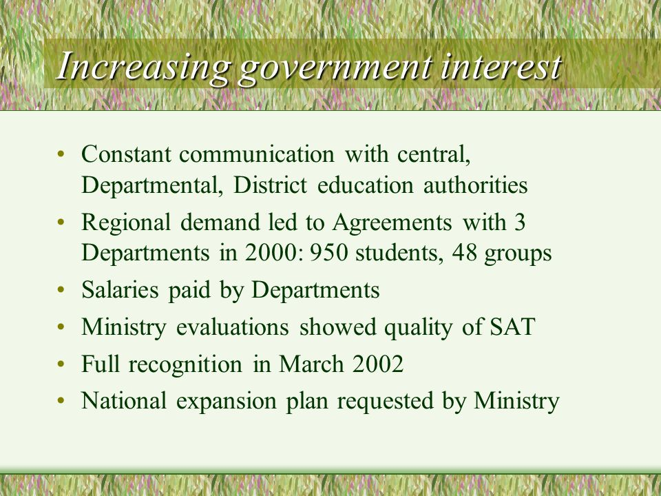 Increasing government interest Constant communication with central, Departmental, District education authorities Regional demand led to Agreements with 3 Departments in 2000: 950 students, 48 groups Salaries paid by Departments Ministry evaluations showed quality of SAT Full recognition in March 2002 National expansion plan requested by Ministry