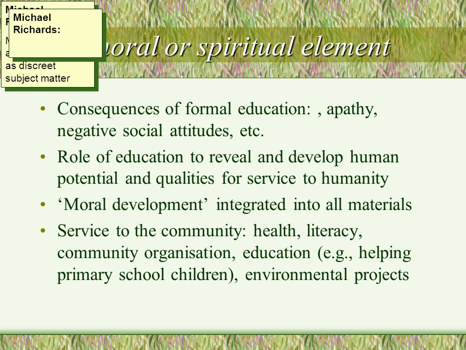 The moral or spiritual element Consequences of formal education:, apathy, negative social attitudes, etc.