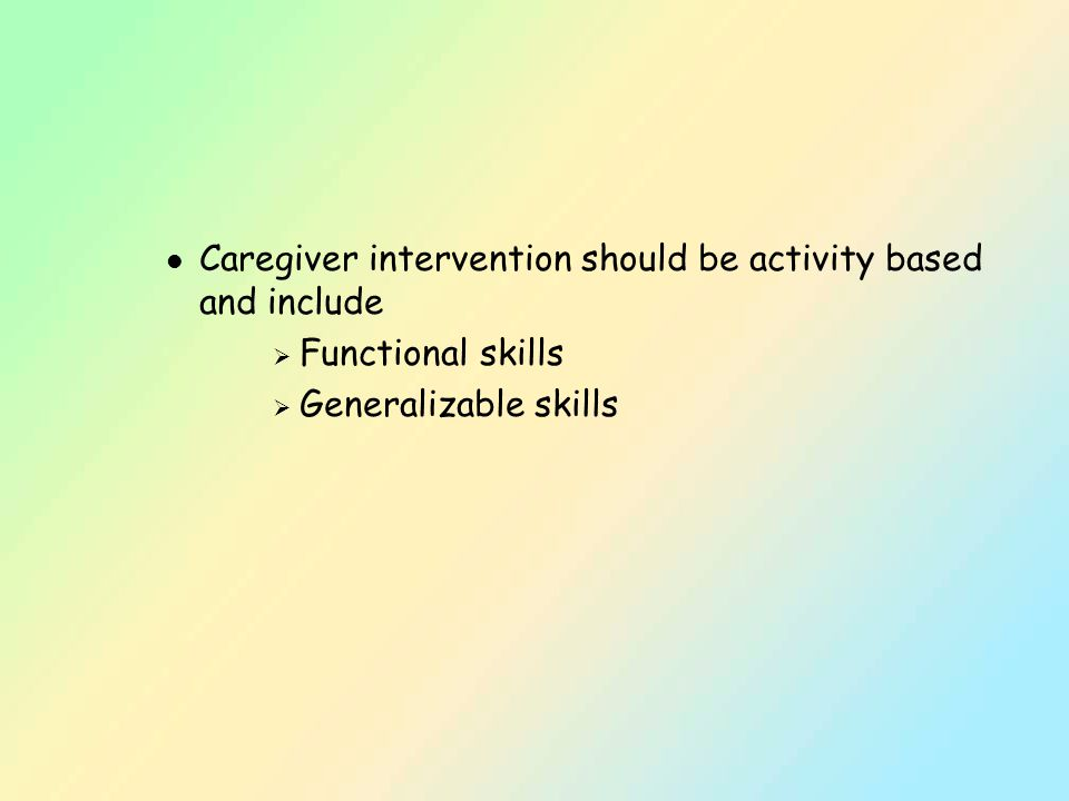 l Caregiver intervention should be activity based and include  Functional skills  Generalizable skills