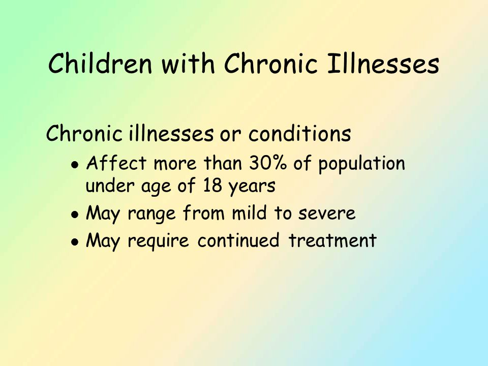 Children with Chronic Illnesses Chronic illnesses or conditions l Affect more than 30% of population under age of 18 years l May range from mild to severe l May require continued treatment