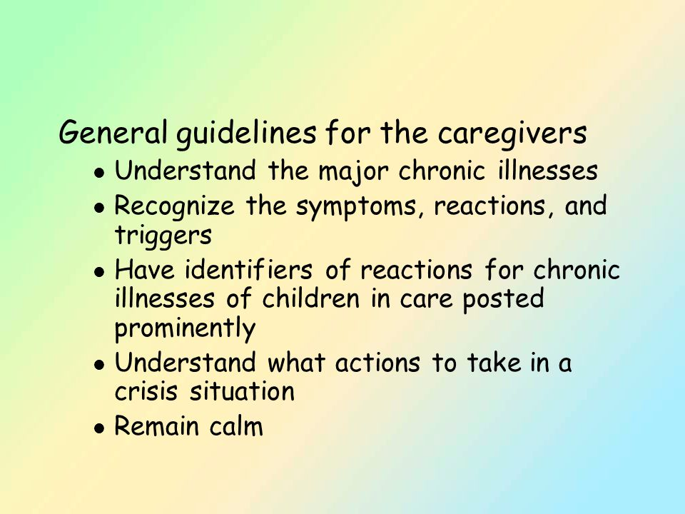 General guidelines for the caregivers l Understand the major chronic illnesses l Recognize the symptoms, reactions, and triggers l Have identifiers of reactions for chronic illnesses of children in care posted prominently l Understand what actions to take in a crisis situation l Remain calm