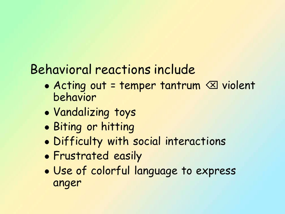 Behavioral reactions include l Acting out = temper tantrum  violent behavior l Vandalizing toys l Biting or hitting l Difficulty with social interactions l Frustrated easily l Use of colorful language to express anger