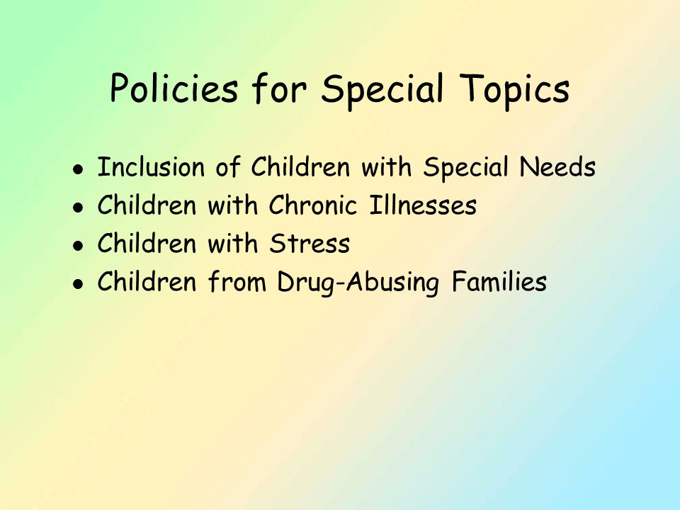 Policies for Special Topics l Inclusion of Children with Special Needs l Children with Chronic Illnesses l Children with Stress l Children from Drug-Abusing Families