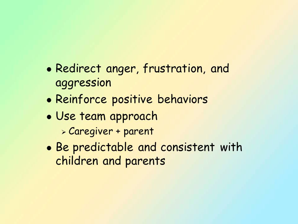 l Redirect anger, frustration, and aggression l Reinforce positive behaviors l Use team approach  Caregiver + parent l Be predictable and consistent with children and parents