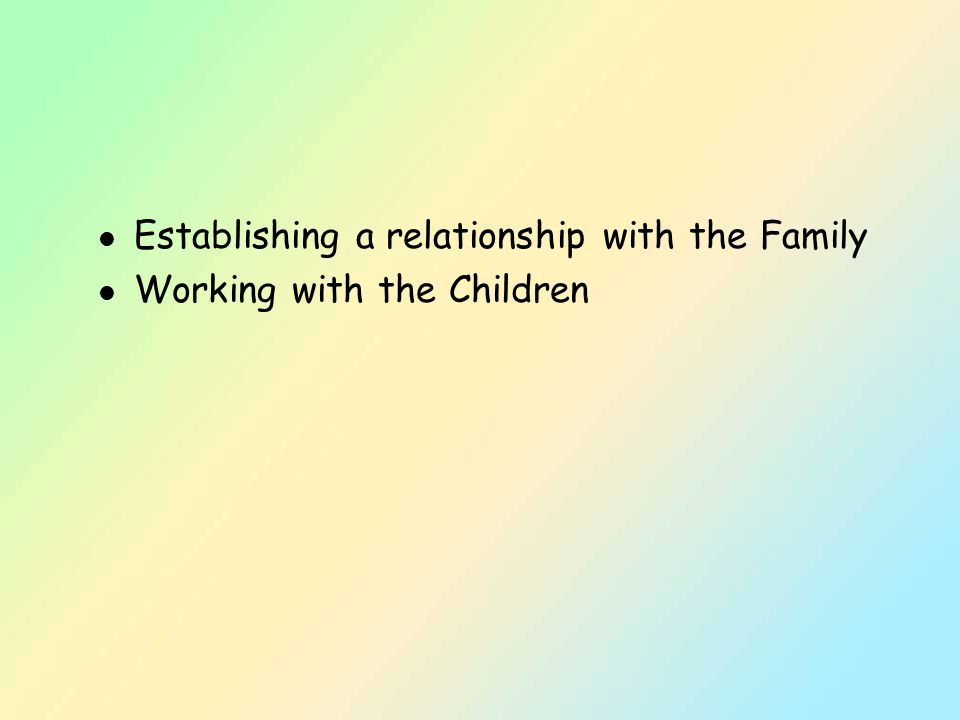 l Establishing a relationship with the Family l Working with the Children