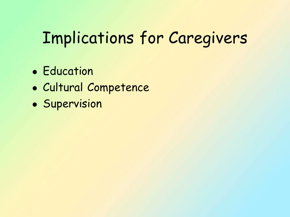Implications for Caregivers l Education l Cultural Competence l Supervision