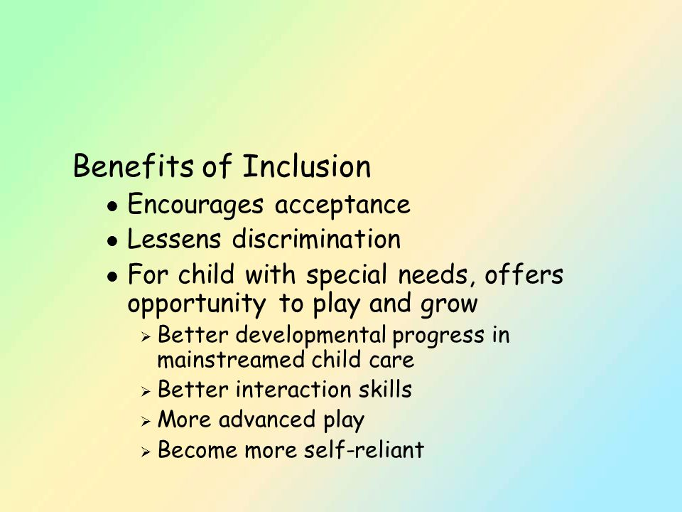Benefits of Inclusion l Encourages acceptance l Lessens discrimination l For child with special needs, offers opportunity to play and grow  Better developmental progress in mainstreamed child care  Better interaction skills  More advanced play  Become more self-reliant