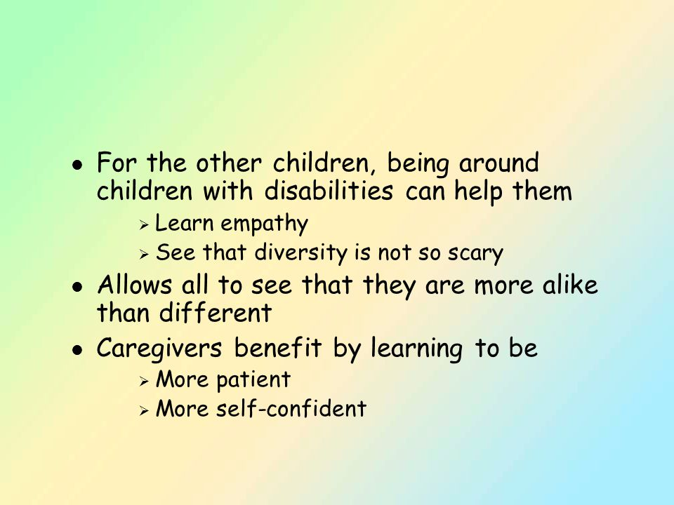 l For the other children, being around children with disabilities can help them  Learn empathy  See that diversity is not so scary l Allows all to see that they are more alike than different l Caregivers benefit by learning to be  More patient  More self-confident