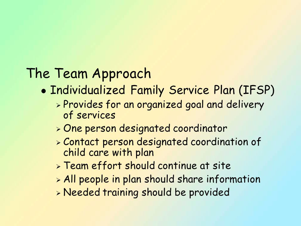 The Team Approach l Individualized Family Service Plan (IFSP)  Provides for an organized goal and delivery of services  One person designated coordinator  Contact person designated coordination of child care with plan  Team effort should continue at site  All people in plan should share information  Needed training should be provided