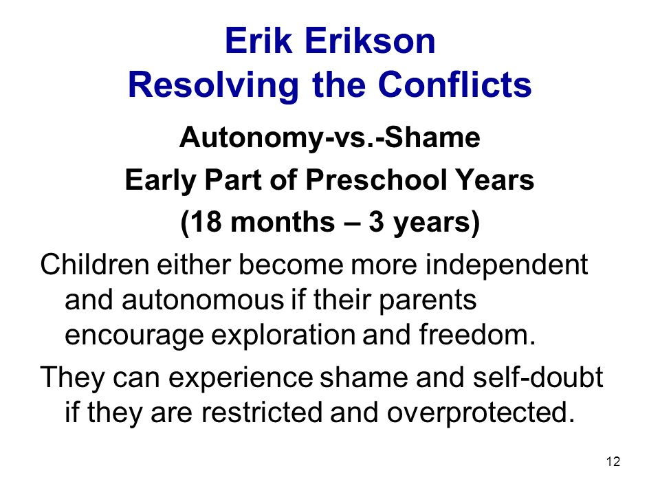 12 Erik Erikson Resolving the Conflicts Autonomy-vs.-Shame Early Part of Preschool Years (18 months – 3 years) Children either become more independent and autonomous if their parents encourage exploration and freedom.