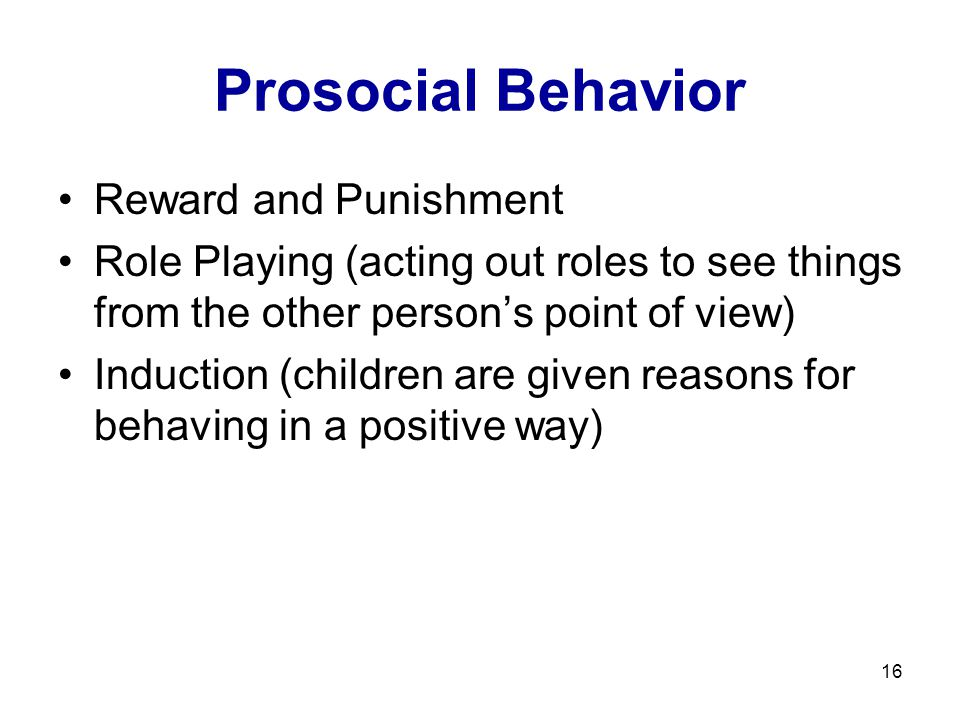 16 Prosocial Behavior Reward and Punishment Role Playing (acting out roles to see things from the other person's point of view) Induction (children are given reasons for behaving in a positive way)