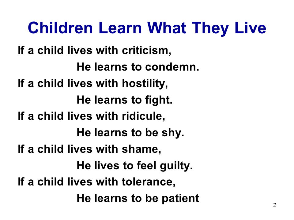2 Children Learn What They Live If a child lives with criticism, He learns to condemn.