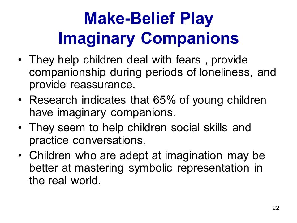 22 Make-Belief Play Imaginary Companions They help children deal with fears, provide companionship during periods of loneliness, and provide reassurance.