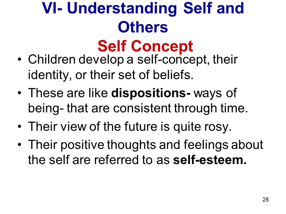 26 VI- Understanding Self and Others Self Concept Children develop a self-concept, their identity, or their set of beliefs.