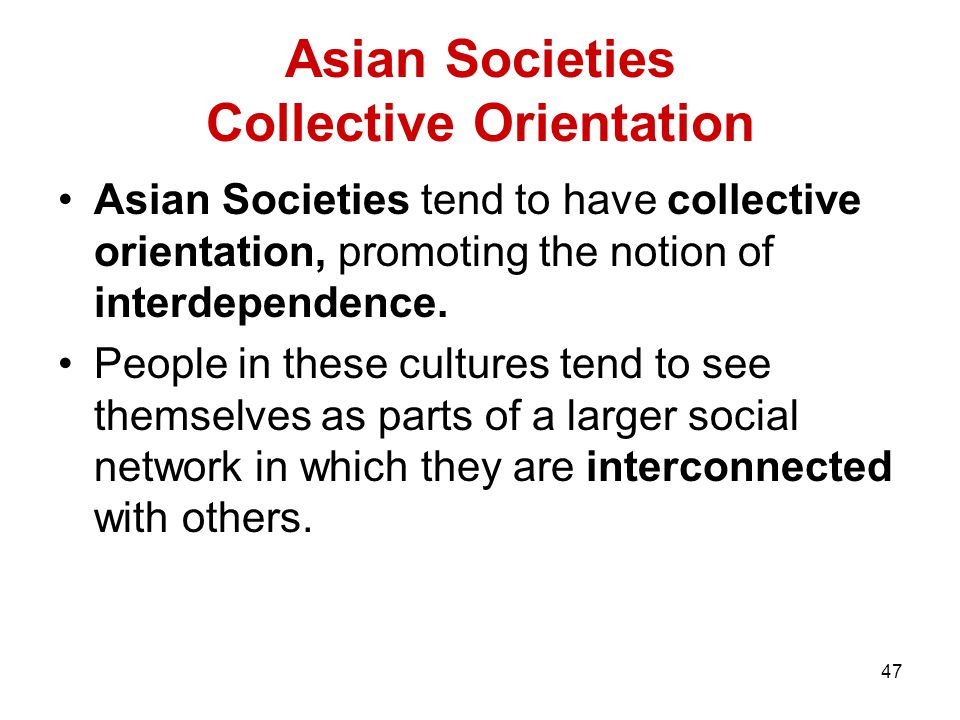 47 Asian Societies Collective Orientation Asian Societies tend to have collective orientation, promoting the notion of interdependence.