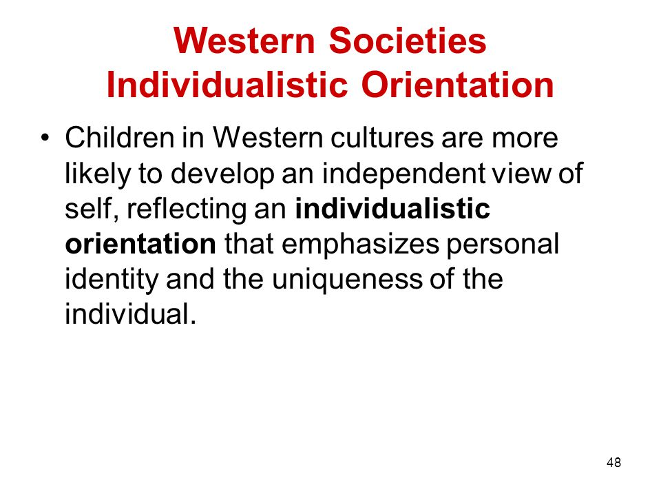 48 Western Societies Individualistic Orientation Children in Western cultures are more likely to develop an independent view of self, reflecting an individualistic orientation that emphasizes personal identity and the uniqueness of the individual.