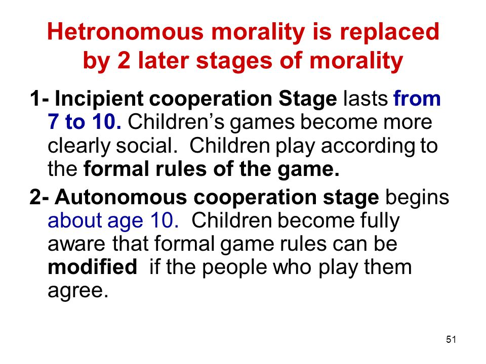 51 Hetronomous morality is replaced by 2 later stages of morality 1- Incipient cooperation Stage lasts from 7 to 10.