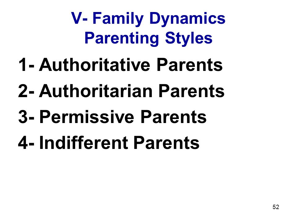 52 V- Family Dynamics Parenting Styles 1- Authoritative Parents 2- Authoritarian Parents 3- Permissive Parents 4- Indifferent Parents