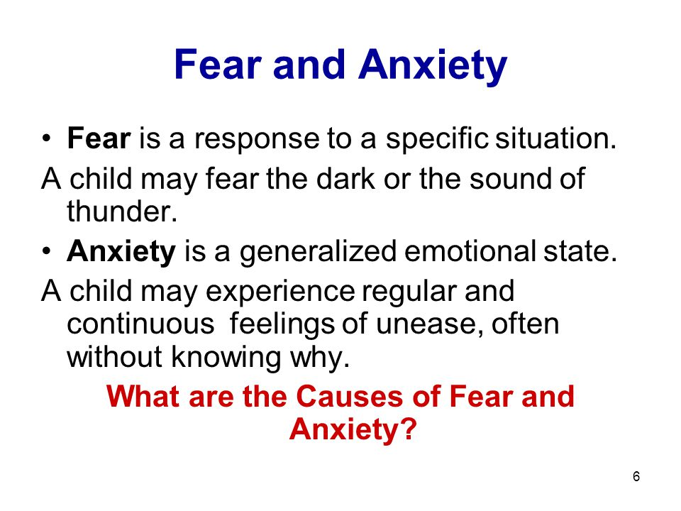 6 Fear and Anxiety Fear is a response to a specific situation.