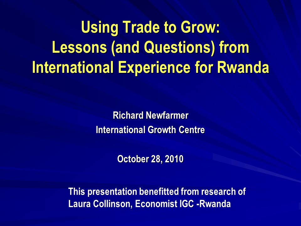 Using Trade to Grow: Lessons (and Questions) from International Experience for Rwanda Richard Newfarmer International Growth Centre October 28, 2010 This presentation benefitted from research of Laura Collinson, Economist IGC -Rwanda