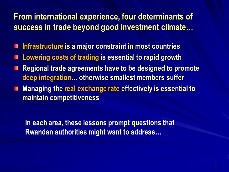 From international experience, four determinants of success in trade beyond good investment climate… Infrastructure is a major constraint in most countries Lowering costs of trading is essential to rapid growth Regional trade agreements have to be designed to promote deep integration… otherwise smallest members suffer Managing the real exchange rate effectively is essential to maintain competitiveness 9 In each area, these lessons prompt questions that Rwandan authorities might want to address…