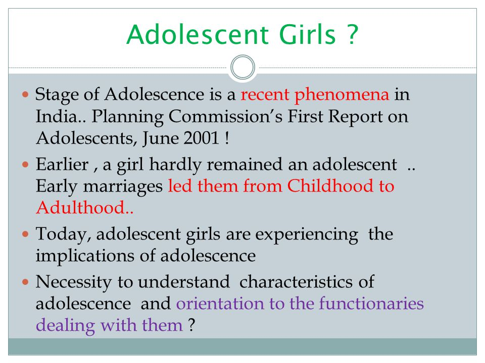 Adolescent Girls ? Stage of Adolescence is a recent phenomena in India.. Planning Commission's First Report on Adolescents, June 2001 ! Earlier, a gir