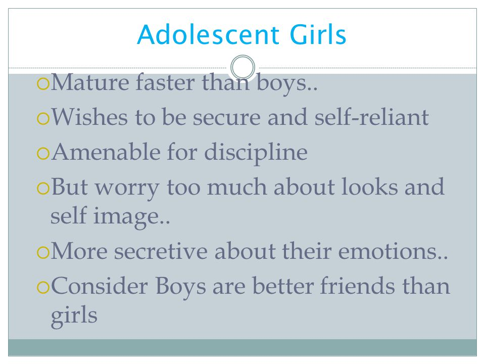 Adolescent Girls  Mature faster than boys..  Wishes to be secure and self-reliant  Amenable for discipline  But worry too much about looks and sel