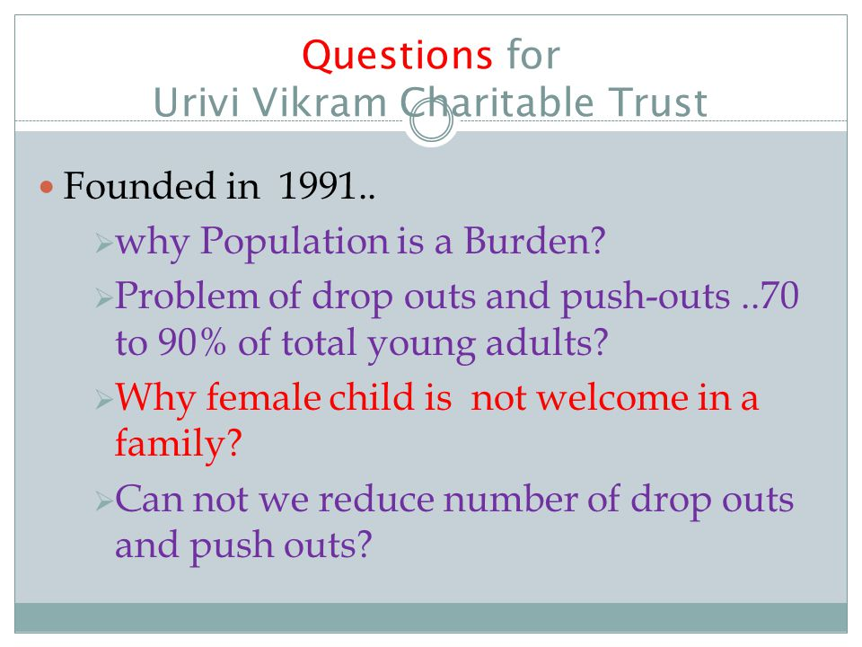 Questions for Urivi Vikram Charitable Trust Founded in 1991..  why Population is a Burden?  Problem of drop outs and push-outs..70 to 90% of total y