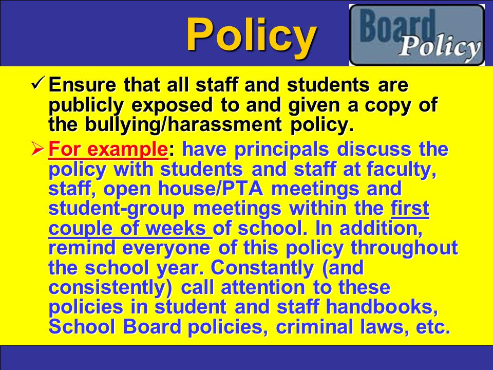 Policy Ensure that all staff and students are publicly exposed to and given a copy of the bullying/harassment policy.