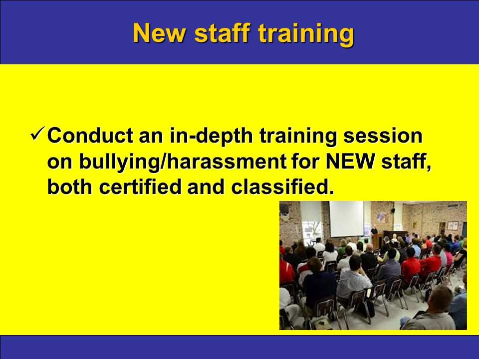New staff training Conduct an in-depth training session on bullying/harassment for NEW staff, both certified and classified.