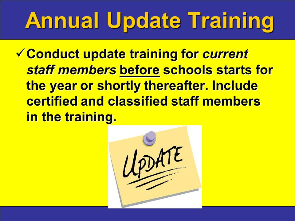 Annual Update Training Conduct update training for current staff members before schools starts for the year or shortly thereafter.