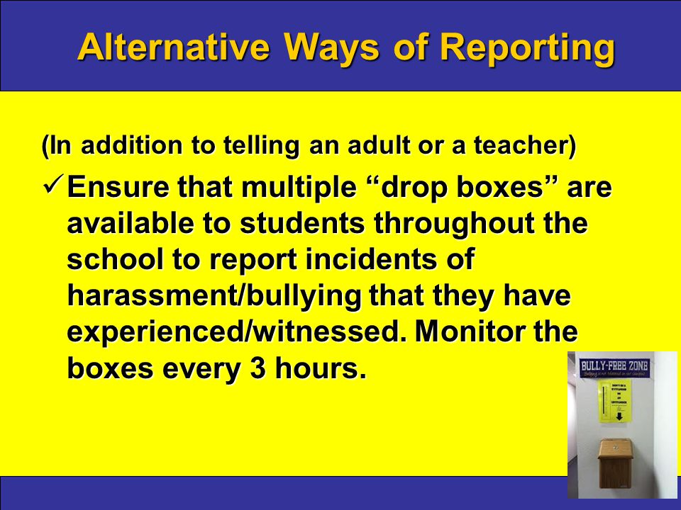 Alternative Ways of Reporting (In addition to telling an adult or a teacher) Ensure that multiple drop boxes are available to students throughout the school to report incidents of harassment/bullying that they have experienced/witnessed.