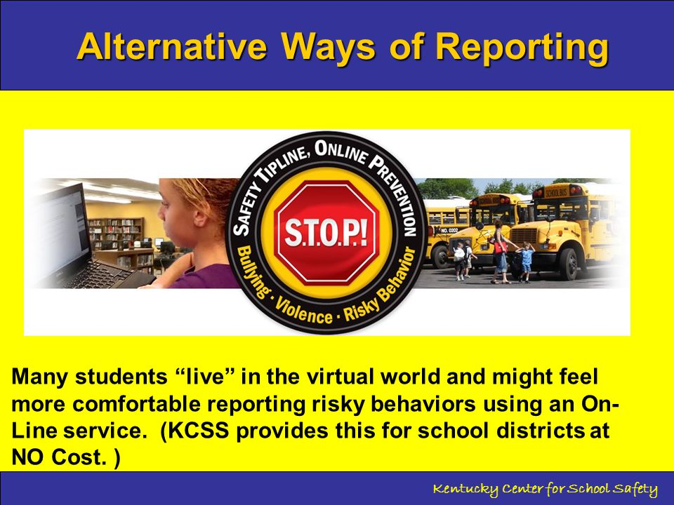 Alternative Ways of Reporting Kentucky Center for School Safety Many students live in the virtual world and might feel more comfortable reporting risky behaviors using an On- Line service.